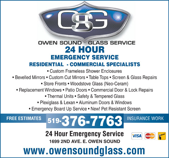 Owen Sound Glass Service (519-376-7763) - Display Ad - EMERGENCY SERVICE RESIDENTIAL  - COMMERCIAL SPECIALISTS Custom Frameless Shower Enclosures Bevelled Mirrors   Custom Cut Mirrors   Table Tops   Screen & Glass Repairs Store Fronts   Woodstove Glass (Neo-Ceram) Replacement Windows   Patio Doors   Commercial Door & Lock Repairs Thermal Units   Safety & Tempered Glass Plexiglass & Lexan   Aluminum Doors & Windows Emergency Board Up Service   New! Pet Resistant Screen INSURANCE WORK 24 HOUR 519- 376-7763 24 Hour Emergency Service 1699 2ND AVE. E. OWEN SOUND www.owensoundglass.com FREE ESTIMATES