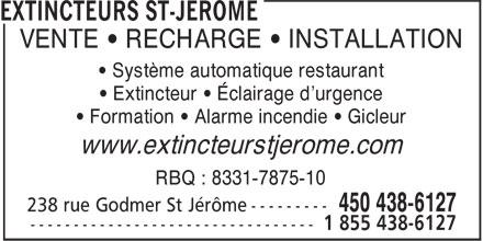 Extincteurs St-Jérôme (450-438-6127) - Annonce illustrée======= - VENTE • RECHARGE • INSTALLATION • Système automatique restaurant • Extincteur • Éclairage d'urgence • Formation • Alarme incendie • Gicleur www.extincteurstjerome.com RBQ : 8331-7875-10 238 rue Godmer St Jérôme --------- 450 438-6127