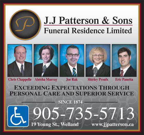 Patterson J J & Sons Funeral Residence (905-735-5713) - Display Ad - SINCE 1874 905-735-5713 19 Young St., Welland          www.jjpatterson.ca J.J Patterson & Sons Funeral Residence Limited Chris ChappelleAleisha Murray Joe Rak Shirley Proulx Eric Panetta EXCEEDING EXPECTATIONS THROUGH PERSONAL CARE AND SUPERIOR SERVICE