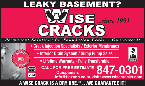 Wise Cracks Foundation Repair (506-847-0301) - Annonce illustrée======= - LEAKY BASEMENT? ...since 1991 Permanent Solutions for Foundation Leaks... Guaranteed! Crack Injection Specialists / Exterior Membranes Interior Drain System / Sump Pump Sales 100% Lifetime Warranty - Fully Transferable CALL FOR FREE ESTIMATE Quispamsis 847-0301 A WISE CRACK IS A DRY ONE. ...WE GUARANTEE IT!