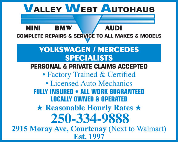 Valley West Autohaus (250-334-9888) - Display Ad - COMPLETE REPAIRS & SERVICE TO ALL MAKES & MODELS VOLKSWAGEN / MERCEDES SPECIALISTS PERSONAL & PRIVATE CLAIMS ACCEPTED Factory Trained & Certified Licensed Auto Mechanics FULLY INSURED   ALL WORK GUARANTEED LOCALLY OWNED & OPERATED Reasonable Hourly Rates 250-334-9888 VALLEYWESTAUTOHAUS BMW AUDIMINI VALLEYWESTAUTOHAUS BMW AUDIMINI COMPLETE REPAIRS & SERVICE TO ALL MAKES & MODELS VOLKSWAGEN / MERCEDES SPECIALISTS PERSONAL & PRIVATE CLAIMS ACCEPTED Factory Trained & Certified Licensed Auto Mechanics FULLY INSURED   ALL WORK GUARANTEED LOCALLY OWNED & OPERATED Reasonable Hourly Rates 250-334-9888