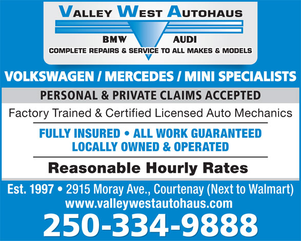 Valley West Autohaus (250-334-9888) - Display Ad - VOLKSWAGEN / MERCEDES / MINI SPECIALISTSKSWAGEN / MERCEDES / MINI SPECIAL PERSONAL & PRIVATE CLAIMS ACCEPTED Factory Trained & Certified Licensed Auto Mechanics FULLY INSURED   ALL WORK GUARANTEED LOCALLY OWNED & OPERATED Reasonable Hourly Rates Est. 1997 2915 Moray Ave., Courtenay (Next to Walmart) www.valleywestautohaus.com 250-334-9888 VOLKSWAGEN / MERCEDES / MINI SPECIALISTSKSWAGEN / MERCEDES / MINI SPECIAL PERSONAL & PRIVATE CLAIMS ACCEPTED Factory Trained & Certified Licensed Auto Mechanics FULLY INSURED   ALL WORK GUARANTEED Reasonable Hourly Rates Est. 1997 LOCALLY OWNED & OPERATED 2915 Moray Ave., Courtenay (Next to Walmart) www.valleywestautohaus.com 250-334-9888