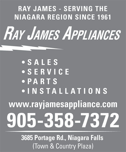 Ray James Appliances & Electronics (905-358-7372) - Annonce illustrée======= - RAY JAMES - SERVING THE NIAGARA REGION SINCE 1961 RAY JAMES APPLIANCES SALES SERVICE PARTS INS TALLATIONS www.rayjamesappliance.com 905-358-7372 3685 Portage Rd., Niagara Falls (Town & Country Plaza) RAY JAMES - SERVING THE NIAGARA REGION SINCE 1961 RAY JAMES APPLIANCES SALES SERVICE PARTS INS TALLATIONS www.rayjamesappliance.com 905-358-7372 3685 Portage Rd., Niagara Falls (Town & Country Plaza)  RAY JAMES - SERVING THE NIAGARA REGION SINCE 1961 RAY JAMES APPLIANCES SALES SERVICE PARTS INS TALLATIONS www.rayjamesappliance.com 905-358-7372 3685 Portage Rd., Niagara Falls (Town & Country Plaza)  RAY JAMES - SERVING THE NIAGARA REGION SINCE 1961 RAY JAMES APPLIANCES SALES SERVICE PARTS INS TALLATIONS www.rayjamesappliance.com 905-358-7372 3685 Portage Rd., Niagara Falls (Town & Country Plaza)