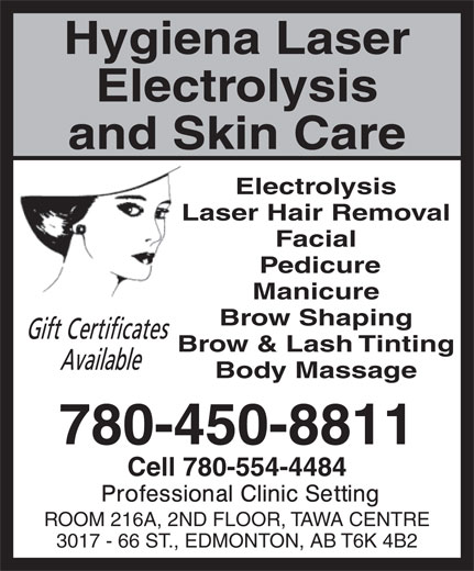 Hygiena Laser Electrolysis And Skin Care (780-450-8811) - Display Ad - Hygiena Laser Electrolysis and Skin Care Electrolysis Laser Hair Removal Facial Pedicure Manicure Brow Shaping Brow & Lash Tinting Body Massage 780-450-8811 Cell 780-554-4484 ROOM 216A, 2ND FLOOR, TAWA CENTRE 3017 - 66 ST., EDMONTON, AB T6K 4B2