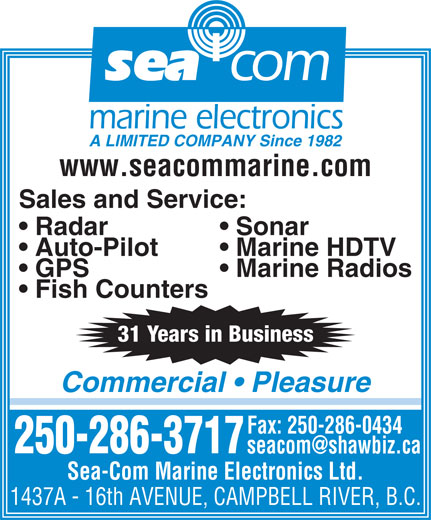Sea-Com Marine Electronics Ltd (250-286-3717) - Display Ad - Marine HDTV  Auto-Pilot Marine Radios  GPS Fish Counters 31 Years in Business Commercial   Pleasure Fax: 250-286-0434 250-286-3717 Sea-Com Marine Electronics Ltd. 1437A - 16th AVENUE, CAMPBELL RIVER, B.C. Sonar  Radar sea com marine electronics A LIMITED COMPANY Since 1982 www.seacommarine.com Sales and Service: