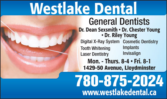 Dr Dean Sexsmith (780-875-2024) - Display Ad - Westlake Dental General Dentists Dr. Dean Sexsmith   Dr. Chester Young Dr. Riley Young Digital X-Ray System Cosmetic Dentistry Implants Tooth Whitening Invisalign Laser Dentistry Mon. - Thurs. 8-4   Fri. 8-1 1429-50 Avenue, Lloydminster 780-875-2024 www.westlakedental.ca