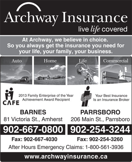 Archway Insurance (902-667-0800) - Display Ad - Archway Insurance your life, your family, your business. 2013 Family Enterprise of the Year Your Best Insurance Achievement Award Recipient Is an Insurance Broker BARNES So you always get the insurance you need for PARRSBORO 81 Victoria St., Amherst 206 Main St., Parrsboro 902-667-0800 902-254-3244 Fax: 902-667-4030 Fax: 902-254-3260 After Hours Emergency Claims: 1-800-561-3936 www.archwayinsurance.ca live covered life At Archway, we believe in choice.