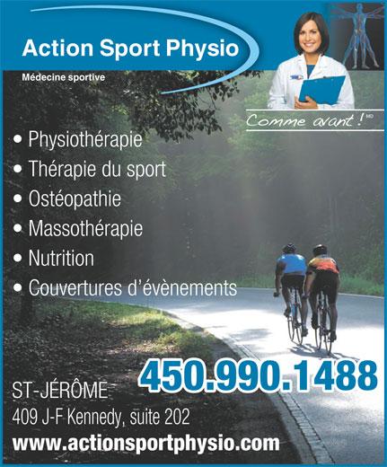 Action Sport Physio (450-432-0422) - Display Ad - Action Sport Physio Médecine sportive Physiothérapie Thérapie du sport Ostéopathie Massothérapie Nutrition Couvertures d évènements 450.990.1488 ST-JÉRÔME 409 J-F Kennedy, suite 202 www.actionsportphysio.com