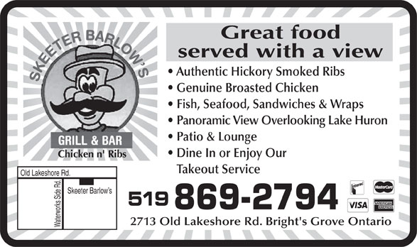 Skeeter Barlow's (519-869-2794) - Annonce illustrée======= - Great food served with a view Authentic Hickory Smoked Ribs Fish, Seafood, Sandwiches & Wraps Panoramic View Overlooking Lake Huron Patio & Lounge Dine In or Enjoy Our Chicken n' Ribs Takeout Service Old Lakeshore Rd. Skeeter Barlow s 519 869-2794 2713 Old Lakeshore Rd. Bright's Grove Ontario Waterworks Side Rd. Genuine Broasted Chicken