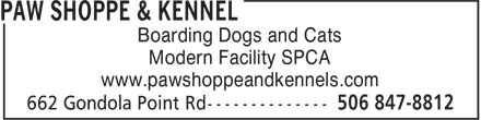 Paw Shoppe & Kennel (506-847-8812) - Annonce illustrée======= - Boarding Dogs and Cats Modern Facility SPCA www.pawshoppeandkennels.com www.pawshoppeandkennels.com Modern Facility SPCA Boarding Dogs and Cats