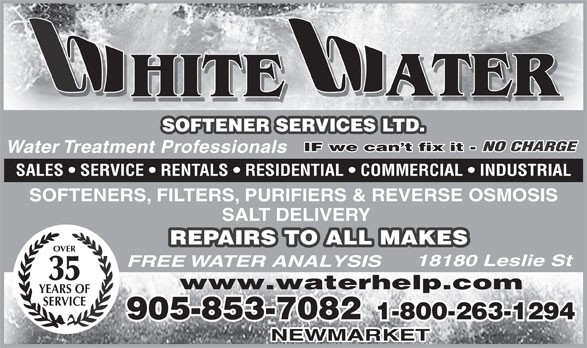 White Water Softener Services Ltd (905-853-7082) - Display Ad - ATER HITE SOFTENER SERVICES LTD. IF we can t fix it - NO CHARGE IF we can t fix it - Water Treatment Professionals SALES   SERVICE   RENTALS   RESIDENTIAL   COMMERCIAL   INDUSTRIAL SOFTENERS, FILTERS, PURIFIERS & REVERSE OSMOSIS SALT DELIVERY REPAIRS TO ALL MAKES OVER 18180 Leslie St FREE WATER ANALYSIS 35 www.waterhelp.com YEARS OF SERVICE 905-853-7082 1-800-263-1294 NEWMARKET