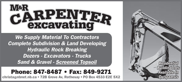 Carpenter Excavating M & R Ltd (506-847-8487) - Annonce illustrée======= - We Supply Material To Contractors Complete Subdivision & Land Developing Hydraulic Rock Breaking Dozers - Excavators - Trucks Sand & Gravel - Screened Topsoil Residential Building Lots Available In Phone: 847-8487   Fax: 849-9271 Quispamsis christanbnet.nb.ca   72B Grove Av, Rothesay   PO Box 4533 E2E 5X2 We Supply Material To Contractors Complete Subdivision & Land Developing Hydraulic Rock Breaking Dozers - Excavators - Trucks Sand & Gravel - Screened Topsoil Residential Building Lots Available In Phone: 847-8487   Fax: 849-9271 Quispamsis christanbnet.nb.ca   72B Grove Av, Rothesay   PO Box 4533 E2E 5X2