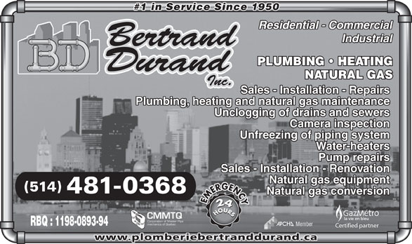Bertrand Durand Inc (514-481-0368) - Display Ad - #1 in Service Since 1950 PLUMBING   HEATING NATURAL GAS Sales - Installation - Repairs Plumbing, heating and natural gas maintenance Unclogging of drains and sewers Camera inspection Unfreezing of piping system Water-heaters Pump repairs Sales - Installation - Renovation Natural gas equipment (514) 481-0368 Natural gas conversion HOURSHOURSEMERGENCY CMMTQ Corporation of Master Pipe mechanics of Quebec RBQ : 1198-0893-94 Member Certified partner www.plomberiebertranddurand.ca #1 in Service Since 1950 PLUMBING   HEATING NATURAL GAS Sales - Installation - Repairs Plumbing, heating and natural gas maintenance Unclogging of drains and sewers Camera inspection Unfreezing of piping system Water-heaters Pump repairs Sales - Installation - Renovation Natural gas equipment (514) 481-0368 Natural gas conversion HOURSHOURSEMERGENCY CMMTQ Corporation of Master Pipe mechanics of Quebec RBQ : 1198-0893-94 Member Certified partner www.plomberiebertranddurand.ca