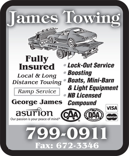James Towing (506-674-8001) - Display Ad - George James Compound 799-0911799-09 Fax: 672-3346 Fully Lock-Out Service Insured Boosting Local & Long Boats, Mini-Barn Distance Towing & Light Equipment Ramp Service NB Licensed