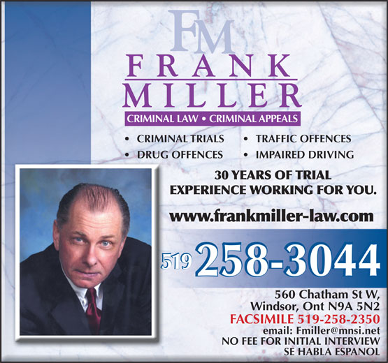 Miller Frank (519-258-3044) - Display Ad - CRIMINAL LAW   CRIMINAL APPEALS CRIMINAL TRIALS TRAFFIC OFFENCES DRUG OFFENCES IMPAIRED DRIVING 30 YEARS OF TRIAL EXPERIENCE WORKING FOR YOU. www.frankmiller-law.com 519 560 Chatham St W, Windsor, Ont N9A 5N2 FACSIMILE 519-258-2350 email: Fmiller@mnsi.net NO FEE FOR INITIAL INTERVIEW SE HABLA ESPANOL