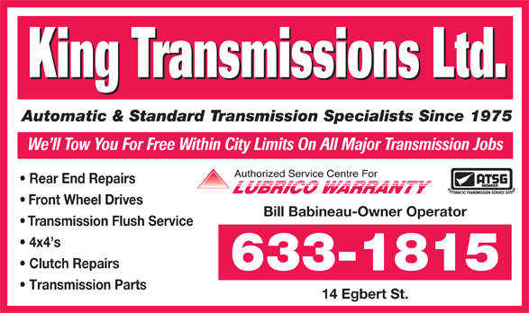 King Transmissions Ltd (506-633-1815) - Annonce illustrée======= - King Transmissions Ltd. Automatic & Standard Transmission Specialists Since 1975 We ll Tow You For Free Within City Limits On All Major Transmission Jobs Rear End Repairs Front Wheel Drives Bill Babineau-Owner Operator Transmission Flush Service 4x4 s Clutch Repairs 633-1815 Transmission Parts 14 Egbert St. King Transmissions Ltd. Automatic & Standard Transmission Specialists Since 1975 We ll Tow You For Free Within City Limits On All Major Transmission Jobs Rear End Repairs Front Wheel Drives Bill Babineau-Owner Operator Transmission Flush Service 4x4 s Clutch Repairs 633-1815 Transmission Parts 14 Egbert St.