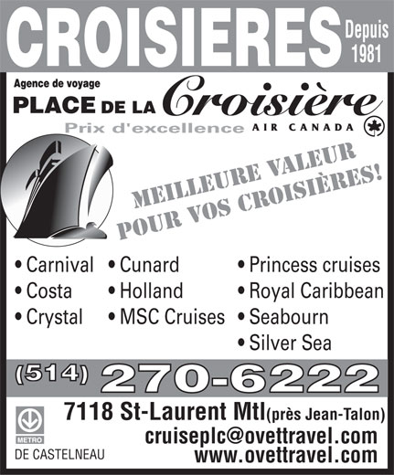 The Cruise Place (514-270-6222) - Annonce illustrée======= - Princess cruises  Carnival  Cunard Royal Caribbean  Costa Holland Seabourn  Crystal MSC Cruises Silver Sea (514) 270-6222 7118 St-Laurent Mtl (près Jean-Talon) DE CASTELNEAU www.ovettravel.com Depuis 1981 OISIÈRES! E RVALEUR MEILLEUV Prix d'excellence OS CPOUR