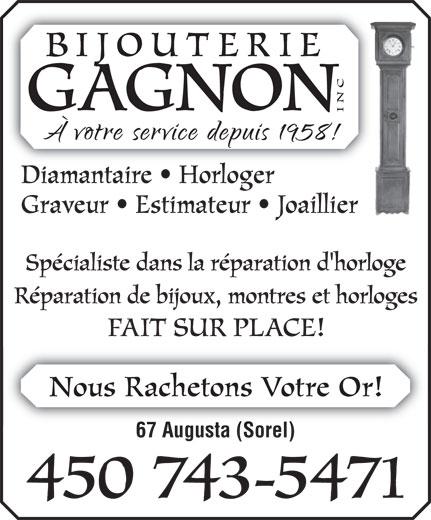 Bijouterie Gagnon Inc (450-743-5471) - Annonce illustrée======= - BIJOUTERIE CSpécialiste dans la réparation d'horloge GAGNON IN Diamantaire   Horloger Graveur   Estimateur   Joaillier Réparation de bijoux, montres et horloges FAIT SUR PLACE! Nous Rachetons Votre Or! 67 Augusta (Sorel) 450 743-5471  BIJOUTERIE CSpécialiste dans la réparation d'horloge GAGNON IN Diamantaire   Horloger Graveur   Estimateur   Joaillier Réparation de bijoux, montres et horloges FAIT SUR PLACE! Nous Rachetons Votre Or! 67 Augusta (Sorel) 450 743-5471