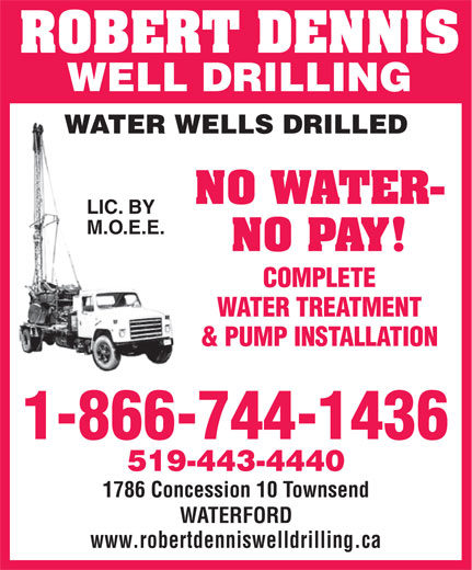 Dennis Robert Well Drilling And Pumps (1-844-260-0121) - Display Ad - ROBERT DENNIS WELL DRILLING WATER WELLS DRILLED NO WATER- LIC. BY M.O.E.E. NO PAY! COMPLETE WATER TREATMENT & PUMP INSTALLATION 1-866-744-1436 519-443-4440 1786 Concession 10 Townsend WATERFORD www.robertdenniswelldrilling.ca