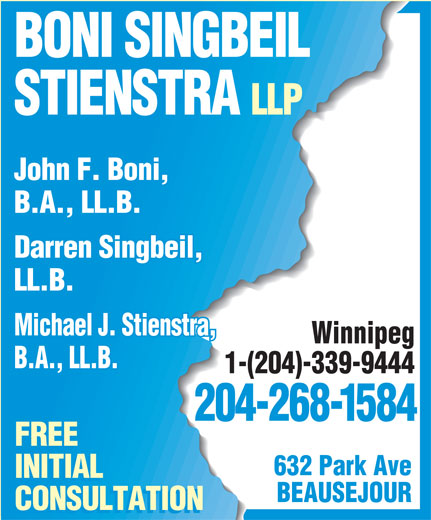 Boni Singbeil Stienstra LLP (204-268-1584) - Display Ad - BONI SINGBEIL STIENSTRA LLP John F. Boni, B.A., LL.B. Darren Singbeil, LL.B. Michael J. Stienstra, Winnipeg B.A., LL.B. 1-(204)-339-9444 204-268-1584 FREE 632 Park Ave INITIAL BEAUSEJOUR CONSULTATION