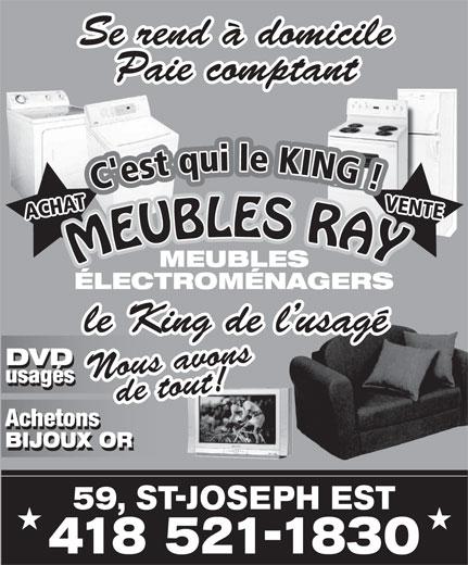 Meubles Ray Inc (418-521-1830) - Annonce illustrée======= - MEUBLES ÉLECTROMÉNAGERS le King de l usagé DVD Nous avonsde tout! usagés Achetons BIJOUX OR 59, ST-JOSEPH EST 418 521-1830 Se rend à domicile Paie comptant MEUBLES RAYMEUBLES RA