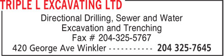 Triple L Excavating Ltd (204-325-7645) - Display Ad - Directional Drilling, Sewer and Water Excavation and Trenching Fax # 204-325-5767  Directional Drilling, Sewer and Water Excavation and Trenching Fax # 204-325-5767  Directional Drilling, Sewer and Water Excavation and Trenching Fax # 204-325-5767