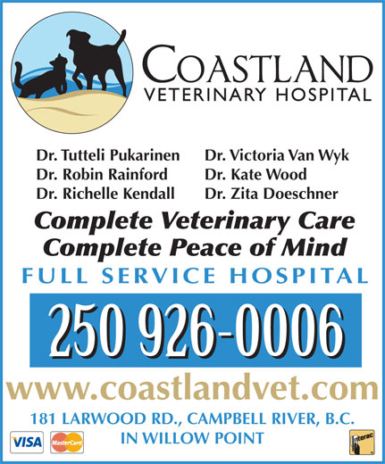 Coastland Veterinary Hospital (250-926-0006) - Annonce illustrée======= - Dr. Tutteli Pukarinen Dr. Victoria Van Wyk Dr. Robin Rainford Dr. Kate Wood Dr. Richelle Kendall Dr. Zita Doeschner Complete Veterinary Care Complete Peace of Mind FULL SERVICE HOSPITAL www.coastlandvet.com 181 LARWOOD RD., CAMPBELL RIVER, B.C. IN WILLOW POINT Dr. Tutteli Pukarinen Dr. Victoria Van Wyk Dr. Robin Rainford Dr. Kate Wood Dr. Richelle Kendall Dr. Zita Doeschner Complete Veterinary Care Complete Peace of Mind FULL SERVICE HOSPITAL www.coastlandvet.com 181 LARWOOD RD., CAMPBELL RIVER, B.C. IN WILLOW POINT