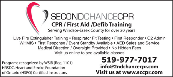 Second Chance CPR (519-977-7017) - Display Ad - SECONDCHANCECPR CPR / First Aid /Defib Training Serving Windsor-Essex County for over 20 years Live Fire Extinguisher Training   Respirator Fit Testing   First Responder   O2 Admin WHMIS   First Response / Event Standby Available   AED Sales and Service Medical Direction / Oversight Provided   No Hidden Fees Visit us online to see available classes Programs recognized by WSIB (Reg, 1101) HRSDC. Heart and Stroke Foundation of Ontario (HSFO) Certified Instructors