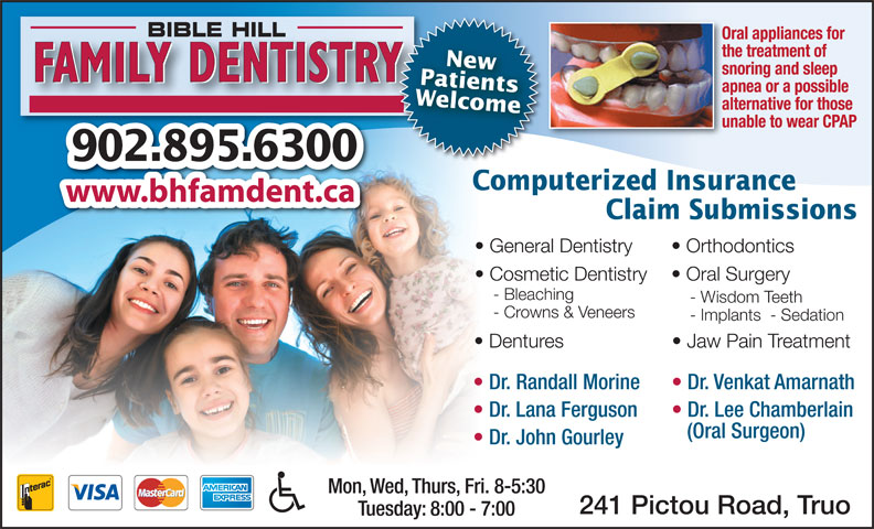 Bible Hill Family Dentistry (902-895-6300) - Display Ad - www.bhfamdent.ca Claim Submissions General Dentistry Orthodontics Cosmetic Dentistry Oral Surgery - Bleaching - Wisdom Teeth - Crowns & Veneers - Implants  - Sedation Dentures Jaw Pain Treatment Dr. Randall Morine Dr. Venkat Amarnath the treatment of PatientsNew snoring and sleep FAMILY DENTISTRY apnea or a possible Welcome alternative for those unable to wear CPAP 902.895.6300 Computerized Insurance Dr. Lana Ferguson Dr. Lee Chamberlain (Oral Surgeon) Dr. John Gourley Mon, Wed, Thurs, Fri. 8-5:30 241 Pictou Road, Truo Tuesday: 8:00 - 7:00 BIBLE HILL Oral appliances for