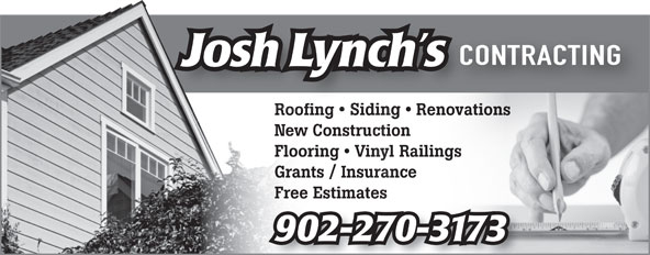 Josh Lynch's Contracting (902-561-0021) - Display Ad - CONTRACTING Josh Lynch s Roofing   Siding RenovationsRoofing SidingRenova New Construction 77625867 Flooring   Vinyl Railings Grants / Insurance 98064875 Free Estimates 902-270-3173