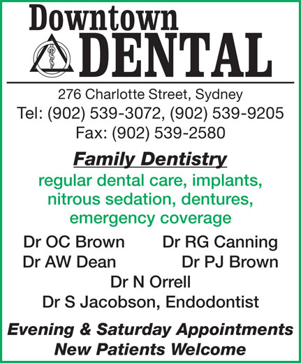 Downtown Dental (902-539-3072) - Display Ad - Tel: (902) 539-3072, (902) 539-9205 Fax: (902) 539-2580 Family Dentistry regular dental care, implants, nitrous sedation, dentures, emergency coverage Dr OC Brown        Dr RG Canning Dr AW Dean              Dr PJ Brown Dr N Orrell Dr S Jacobson, Endodontist Evening & Saturday Appointments New Patients Welcome 276 Charlotte Street, Sydney