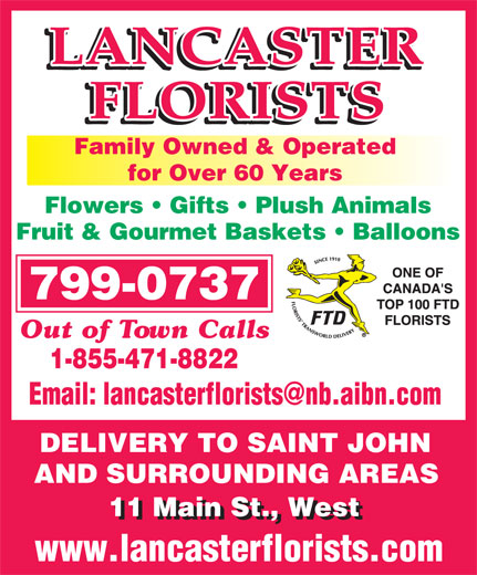 Lancaster Florists (506-635-1040) - Display Ad - Family Owned & Operated Flowers   Gifts   Plush Animals Fruit & Gourmet Baskets   Balloons 799-0737 Out of Town Calls 1-855-471-8822 DELIVERY TO SAINT JOHN AND SURROUNDING AREASAND SURROUNDING AREAS 11 Main St., West for Over 60 Years