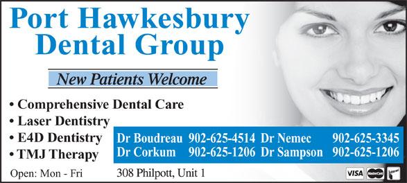 Nemec Michael Dr (902-625-3345) - Annonce illustrée======= - TMJ Therapy Open: Mon - Fri Port Hawkesbury Dental Group Comprehensive Dental Care Laser Dentistry E4D Dentistry Dr Boudreau 902-625-4514Dr Nemec 902-625-3345 Dr Corkum 902-625-1206 Dr Sampson 902-625-1206