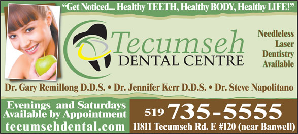 Tecumseh Dental Centre (519-735-5555) - Annonce illustrée======= - Needleless Laser Dentistry Available Dr. Gary Remillong D.D.S.   Dr. Jennifer Kerr D.D.S.   Dr. Steve NapolitanoDrGary Remillo Evenings  and Saturdays 519 Available by Appointment 735-5555 11811 Tecumseh Rd. E #120 (near Banwell) tecumsehdental.com Get Noticed... Healthy TEETH, Healthy BODY, Healthy LIFE!  G