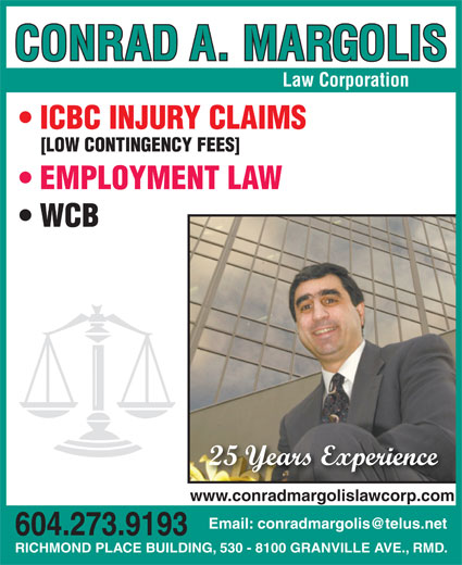Margolis Conrad A (604-273-9193) - Display Ad - Law Corporation ICBC INJURY CLAIMS [LOW CONTINGENCY FEES] EMPLOYMENT LAW WCB 25 Years Experience www.conradmargolislawcorp.com 604.273.9193 RICHMOND PLACE BUILDING, 530 - 8100 GRANVILLE AVE., RMD.