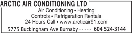 Arctic Air Conditioning Ltd (604-524-3144) - Display Ad - Air Conditioning   Heating Controls   Refrigeration Rentals 24 Hours Call   www.arcticair91.com ----- 604 524-3144 5775 Buckingham Ave Burnaby ARCTIC AIR CONDITIONING LTD