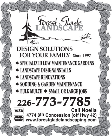 Forest Glade Landscaping And Garden Centre Ltd (519-972-9097) - Display Ad - DESIGN SOLUTIONS Since 1997 FOR YOUR FAMILY SPECIALIZED LOW MAINTENANCE GARDENS LANDSCAPE DESIGN/INSTALLS LANDSCAPE RENOVATIONS SODDING & GARDEN MAINTENANCE BULK MULCH       SMALL OR LARGE JOBS 226-773-7785 Call Noella th 4774 8 Concession (off Hwy 42) www.forestgladelandscaping.com