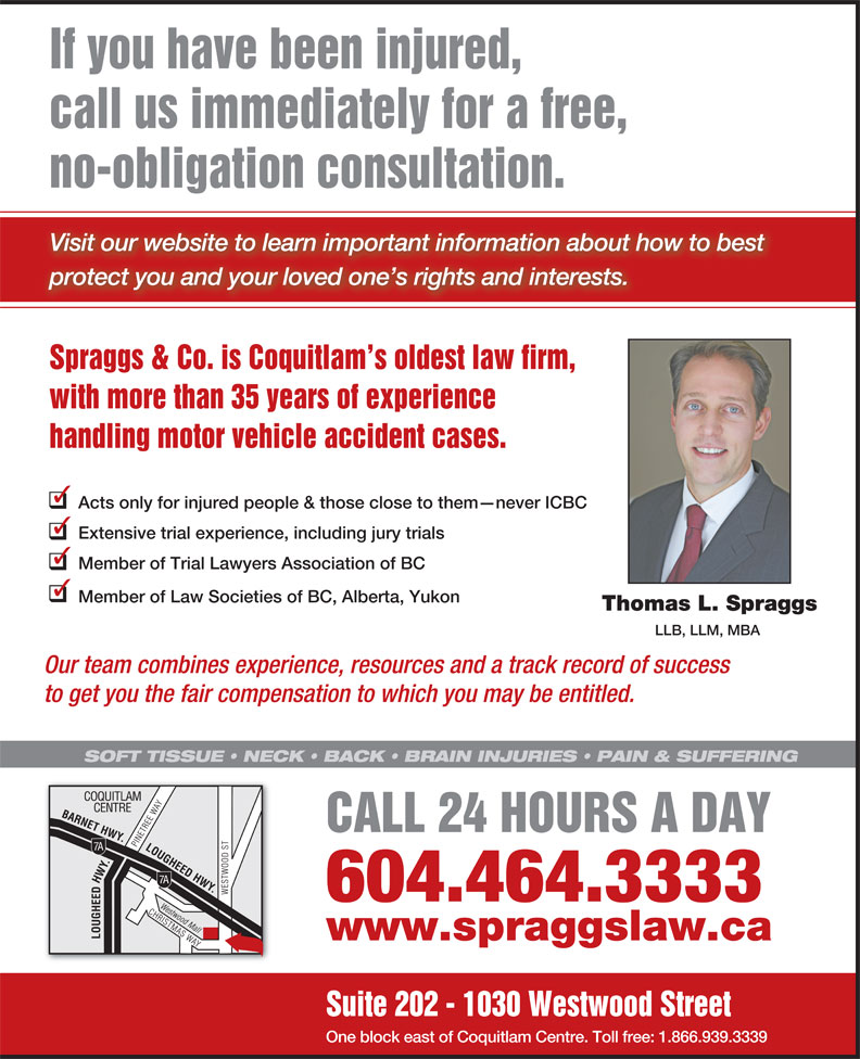 Spraggs & Co Law Corp (604-464-3333) - Display Ad - handling motor vehicle accident cases. Acts only for injured people & those close to them never ICBC Extensive trial experience, including jury trials Member of Trial Lawyers Association of BC Member of Law Societies of BC, Alberta, Yukon Thomas L. Spraggs LLB, LLM, MBA Our team combines experience, resources and a track record of success to get you the fair compensation to which you may be entitled. SOFT TISSUE   NECK   BACK   BRAIN INJURIES   PAIN & SUFFERING CALL 24 HOURS A DAY 604.464.3333 www.spraggslaw.ca Suite 202 - 1030 Westwood Street One block east of Coquitlam Centre. Toll free: 1.866.939.3339 If you have been injured, call us immediately for a free, no-obligation consultation. Visit our website to learn important information about how to best protect you and your loved one s rights and interests. Spraggs & Co. is Coquitlam s oldest law firm, with more than 35 years of experience