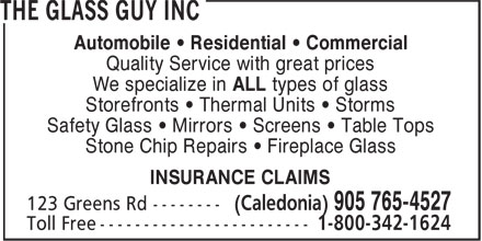 The Glass Guy Inc (905-765-4527) - Annonce illustrée======= - Automobile • Residential • Commercial Quality Service with great prices We specialize in ALL types of glass Storefronts • Thermal Units • Storms Safety Glass • Mirrors • Screens • Table Tops Stone Chip Repairs • Fireplace Glass INSURANCE CLAIMS