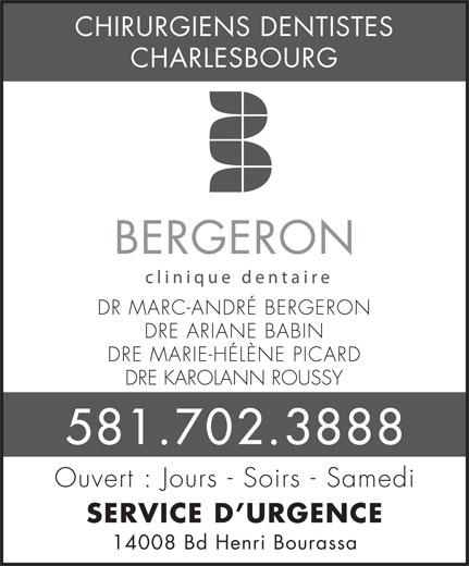 Clinique Dentaire Bergeron (418-628-8333) - Annonce illustrée======= - CHIRURGIENS DENTISTES CHARLESBOURG BERGERON DR MARC-ANDRÉ BERGERON DRE ARIANE BABIN DRE MARIE-HÉLÈNE PICARD DRE KAROLANN ROUSSY 581.702.3888 Ouvert : Jours - Soirs - Samedi SERVICE D URGENCE 14008 Bd Henri Bourassa