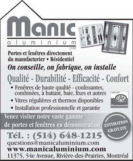 Manic Aluminium Ltée (514-648-1215) - Annonce illustrée======= - aluminiu m LTÉE Portes et fenêtres directement du manufacturier   Résidentiel On conseille, on fabrique, on installe Qualité - Durabilité - Efficacité - Confort Fenêtres de haute qualité - coulissantes, combinées, à battant, baie, fixes et autres Vitres régulières et thermos disponibles Recommandé Installation professionnelle et garantiepro ga Venez visiter notre vaste gamme de portes et fenêtres en démonstration ESTIMATION GRATUITE Tél. : (514) 648-1215Tél. (514) 648-1215 questions@manicaluminium.com www.manicaluminium.com 11375, 54e Avenue, Rivière-des-Prairies, Montréal