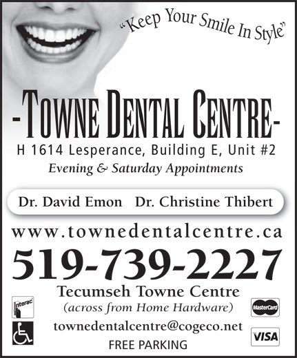 Towne Dental Centre (519-739-2227) - Annonce illustrée======= - Keep Your Smile In Style -TOWNE DENTAL CENTRE- H 1614 Lesperance, Building E, Unit #2 Evening & Saturday Appointments Dr. David Emon   Dr. Christine Thibert www.townedentalcentre.ca 519-739-2227 Tecumseh Towne Centre (across from Home Hardware) FREE PARKING