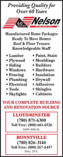 Nelson Lumber Co Ltd (780-871-6300) - Display Ad - Providing Quality for Over 60 Years Manufactured Home Packages Ready To Move Homes Roof & Floor Trusses Knowledgeable Staff Paint, Stain Lumber Mouldings Plywood Builders Siding Hardware Windows Insulation Fencing Drywall Plumbing Adhesives Electrical Shingles Tools Cabinets Skylights YOUR COMPLETE BUILDING AND RENOVATION SOURCE (780) 871-6300 Toll Free: (800) 661-6526 6609-44th St. (780) 826-3140 Toll Free: (800) 267-6457 Hwy. 28 E.