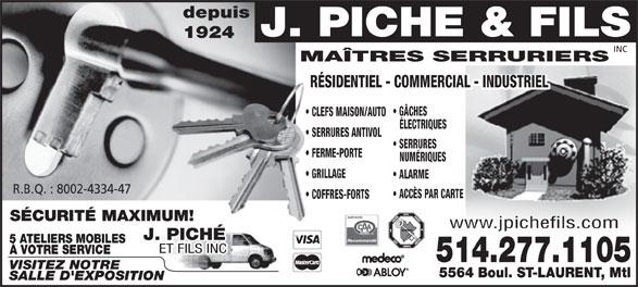 Serruriers Piché J & Fils Inc (514-277-1105) - Annonce illustrée======= - depuis J. PICHE & FILS 1924 INC MAÎTRES SERRURIERS RÉSIDENTIEL - COMMERCIAL - INDUSTRIEL GÂCHES CLEFS MAISON/AUTO ÉLECTRIQUES SERRURES ANTIVOL SERRURES FERME-PORTE NUMÉRIQUES GRILLAGE ALARME R.B.Q. : 8002-4334-47 ACCÈS PAR CARTE COFFRES-FORTS SÉCURITÉ MAXIMUM! www.jpichefils.com J. PICHÉ Recommandé 5 ATELIERS MOBILES ET FILS INC À VOTRE SERVICE 514.277.1105 VISITEZ NOTRE 5564 Boul. ST-LAURENT, Mtl SALLE D'EXPOSITION  depuis J. PICHE & FILS 1924 INC MAÎTRES SERRURIERS RÉSIDENTIEL - COMMERCIAL - INDUSTRIEL GÂCHES CLEFS MAISON/AUTO ÉLECTRIQUES SERRURES ANTIVOL SERRURES FERME-PORTE NUMÉRIQUES GRILLAGE ALARME R.B.Q. : 8002-4334-47 ACCÈS PAR CARTE COFFRES-FORTS SÉCURITÉ MAXIMUM! www.jpichefils.com J. PICHÉ Recommandé 5 ATELIERS MOBILES ET FILS INC À VOTRE SERVICE 514.277.1105 VISITEZ NOTRE 5564 Boul. ST-LAURENT, Mtl SALLE D'EXPOSITION