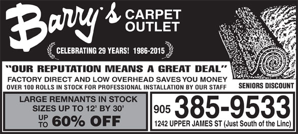 Barry's Carpet Outlet (905-385-9533) - Annonce illustrée======= - CARPET OUTLET CELEBRATING 29 YEARS!  1986-2015 OUR REPUTATION MEANS A GREAT DEAL FACTORY DIRECT AND LOW OVERHEAD SAVES YOU MONEY SENIORS DISCOUNT OVER 100 ROLLS IN STOCK FOR PROFESSIONAL INSTALLATION BY OUR STAFF LARGE REMNANTS IN STOCK SIZES UP TO 12  BY 30 905 385-9533 UP 60% OFF 1242 UPPER JAMES ST (Just South of the Linc) TO