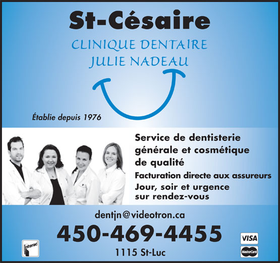 Clinique Dentaire Julie Nadeau (450-469-4455) - Display Ad - St-Césaire Établie depuis 1976 Service de dentisterie générale et cosmétique de qualité Facturation directe aux assureurs Jour, soir et urgence sur rendez-vous dentjn@videotron.ca 450-469-4455 1115 St-Luc