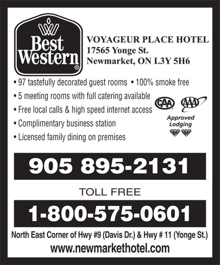 Best Western (905-895-2131) - Annonce illustrée======= - North East Corner of Hwy #9 (Davis Dr.) & Hwy # 11 (Yonge St.) www.newmarkethotel.com TOLL FREE 905 895-2131 97 tastefully decorated guest rooms    100% smoke free 5 meeting rooms with full catering available Free local calls & high speed internet access Complimentary business station Licensed family dining on premises 1-800-575-0601
