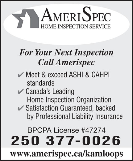 Amerispec Home Inspection Service (250-377-0026) - Annonce illustrée======= - AMERISPEC HOME INSPECTION SERVICE For Your Next Inspection Call Amerispec 4 Meet & exceed ASHI & CAHPI standards 4 Canada s Leading Home Inspection Organization 4 Satisfaction Guaranteed, backed by Professional Liability Insurance BPCPA License #47274 250 377-0026 www.amerispec.ca/kamloops