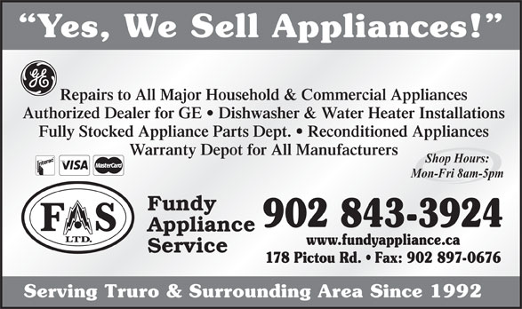 Fundy Appliance (902-897-0479) - Display Ad - Yes, We Sell Appliances! Repairs to All Major Household & Commercial Appliances Authorized Dealer for GE   Dishwasher & Water Heater Installations Fully Stocked Appliance Parts Dept.   Reconditioned Appliances Warranty Depot for All Manufacturers Shop Hours: Mon-Fri 8am-5pm Fundy 902 843-3924 Appliance www.fundyappliance.ca Service 178 Pictou Rd.   Fax: 902 897-0676 Serving Truro & Surrounding Area Since 1992