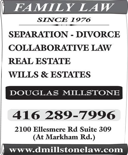 Millstone Douglas J (416-289-7996) - Annonce illustrée======= - FAMILY LAW SINCE 1976 SEPARATION - DIVORCE COLLABORATIVE LAW REAL ESTATE WILLS & ESTATES 2100 Ellesmere Rd Suite 309 (At Markham Rd.) www.dmillstonelaw.com  FAMILY LAW SINCE 1976 SEPARATION - DIVORCE COLLABORATIVE LAW REAL ESTATE WILLS & ESTATES 2100 Ellesmere Rd Suite 309 (At Markham Rd.) www.dmillstonelaw.com